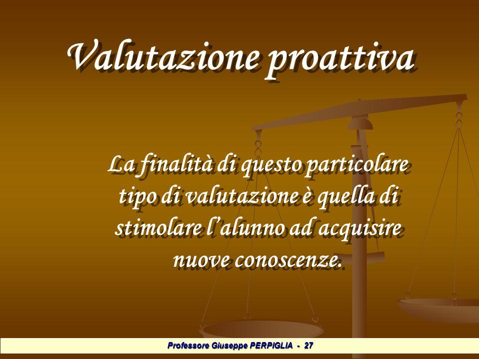 Professore Giuseppe PERPIGLIA - 27 Valutazione proattiva Valutazione proattiva La finalità di questo particolare tipo di valutazione è quella di stimolare lalunno ad acquisire nuove conoscenze.