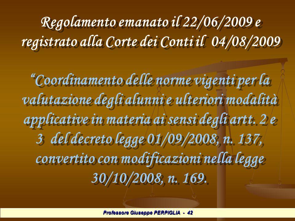 Professore Giuseppe PERPIGLIA - 42 Regolamento emanato il 22/06/2009 e registrato alla Corte dei Conti il 04/08/2009 Regolamento emanato il 22/06/2009 e registrato alla Corte dei Conti il 04/08/2009 Coordinamento delle norme vigenti per la valutazione degli alunni e ulteriori modalità applicative in materia ai sensi degli artt.