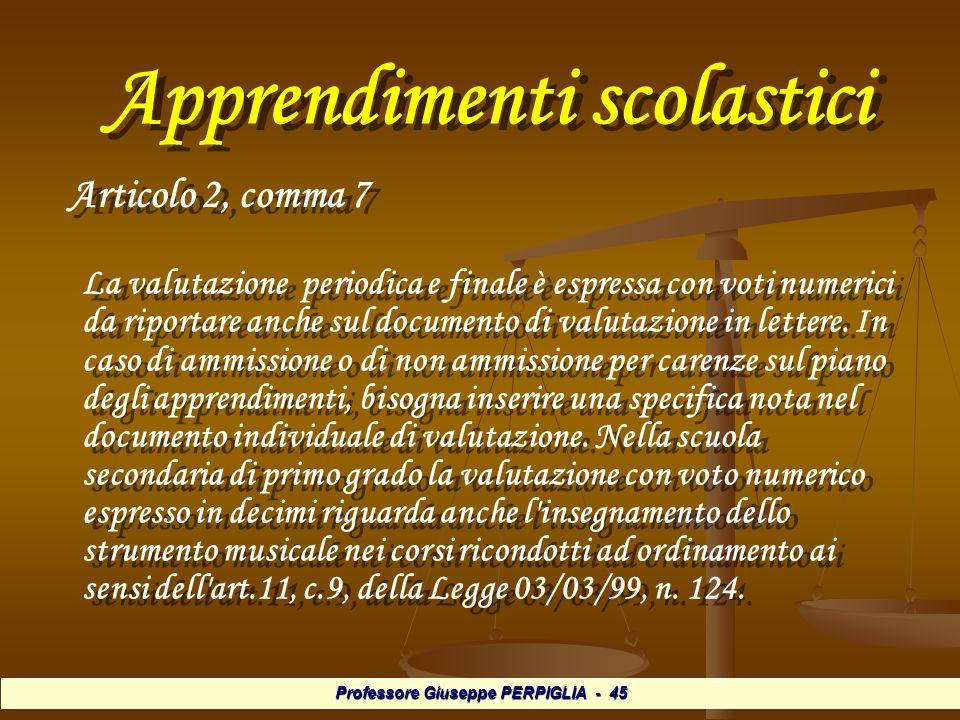 Professore Giuseppe PERPIGLIA - 45 Apprendimenti scolastici Apprendimenti scolastici Articolo 2, comma 7 Articolo 2, comma 7 La valutazione periodica e finale è espressa con voti numerici da riportare anche sul documento di valutazione in lettere.