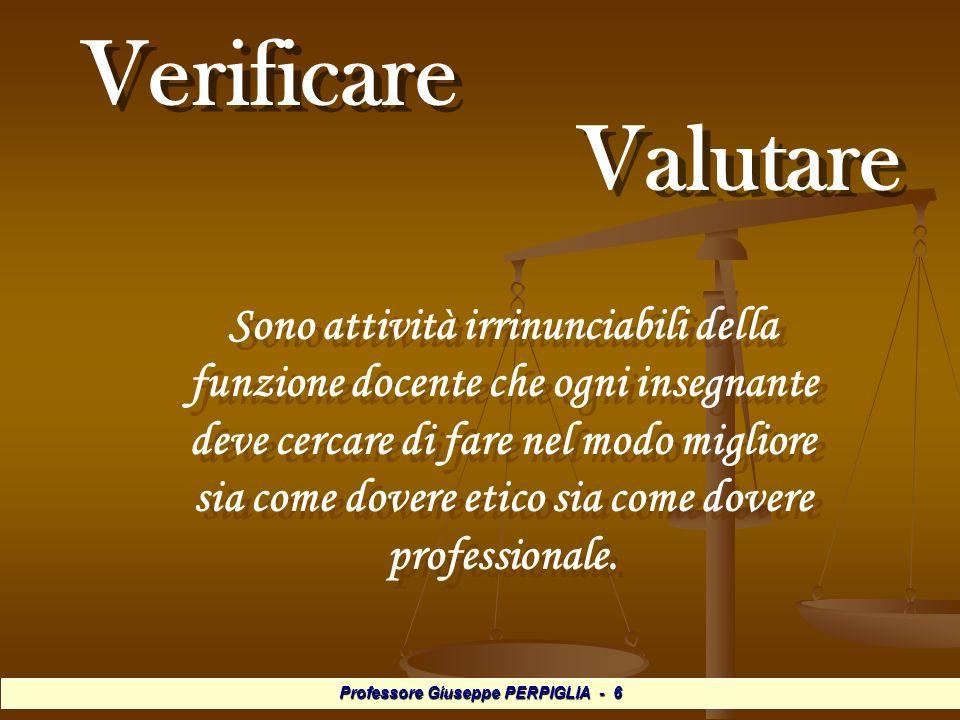 Professore Giuseppe PERPIGLIA - 6 Verificare Valutare Verificare Valutare Sono attività irrinunciabili della funzione docente che ogni insegnante deve cercare di fare nel modo migliore sia come dovere etico sia come dovere professionale.
