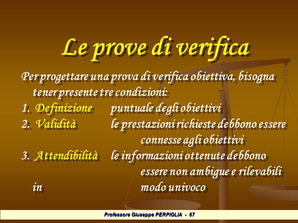 Professore Giuseppe PERPIGLIA - 67 Le prove di verifica Le prove di verifica Per progettare una prova di verifica obiettiva, bisogna tener presente tre condizioni: 1.