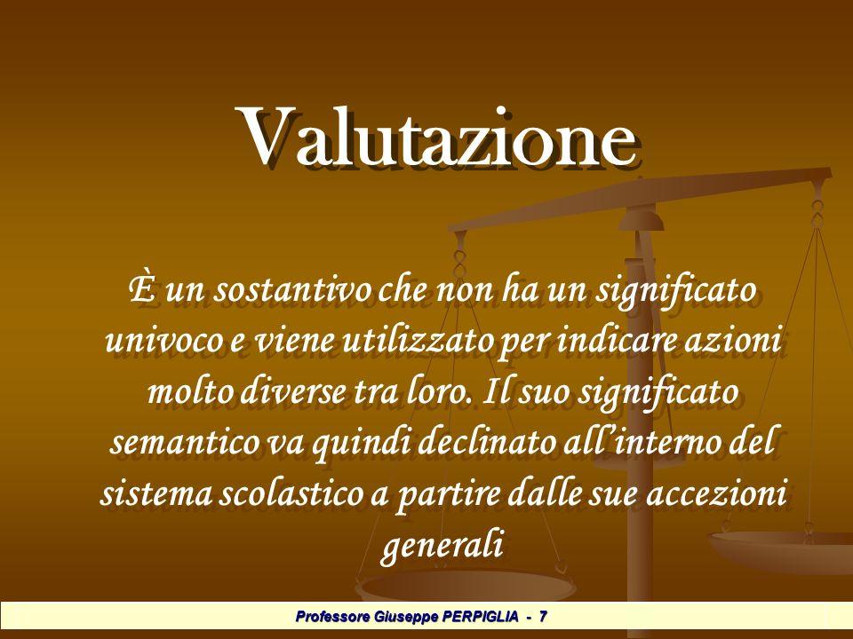 Professore Giuseppe PERPIGLIA - 7 Valutazione Valutazione È un sostantivo che non ha un significato univoco e viene utilizzato per indicare azioni molto diverse tra loro.