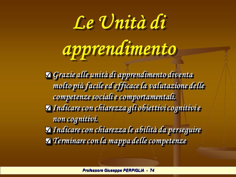 Professore Giuseppe PERPIGLIA - 74 Le Unità di apprendimento Grazie alle unità di apprendimento diventa molto più facile ed efficace la valutazione delle competenze sociali e comportamentali.