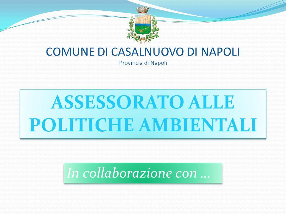 COMUNE DI CASALNUOVO DI NAPOLI Provincia di Napoli ASSESSORATO ALLE POLITICHE AMBIENTALI ASSESSORATO ALLE POLITICHE AMBIENTALI In collaborazione con …