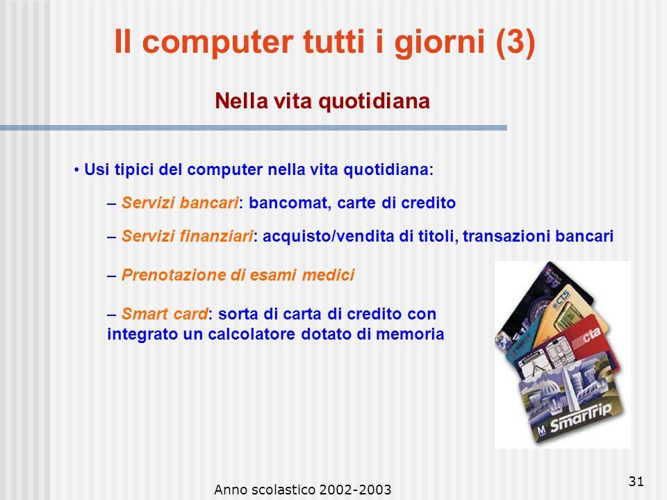 Anno scolastico 2002-2003 30 Il computer tutti i giorni (2) Nel lavoro e nellistruzione Usi tipici del computer nellambito lavorativo: – Office automa