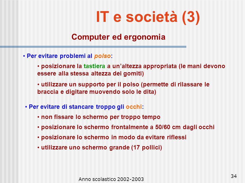Anno scolastico 2002-2003 33 IT e società (2) Computer ed ergonomia Ergonomia: scienza che studia lambiente, i metodi e le attrezzature di lavoro, ond