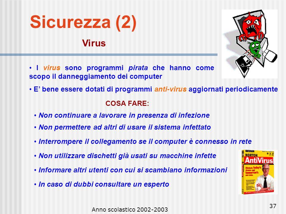 Anno scolastico 2002-2003 36 Sicurezza (1) Sicurezza dei dati Fare spesso copie di back-up su supporti rimovibili, per evitare danni che possono esser