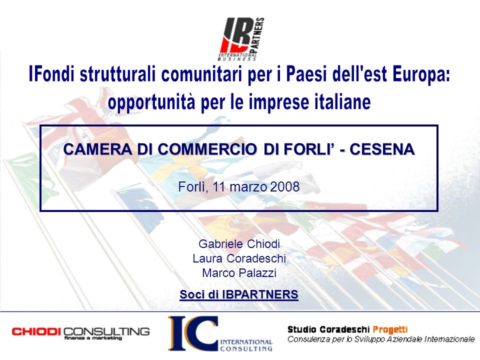 CAMERA DI COMMERCIO DI FORLI - CESENA Forlì, 11 marzo 2008 Gabriele Chiodi Laura Coradeschi Marco Palazzi Soci di IBPARTNERS