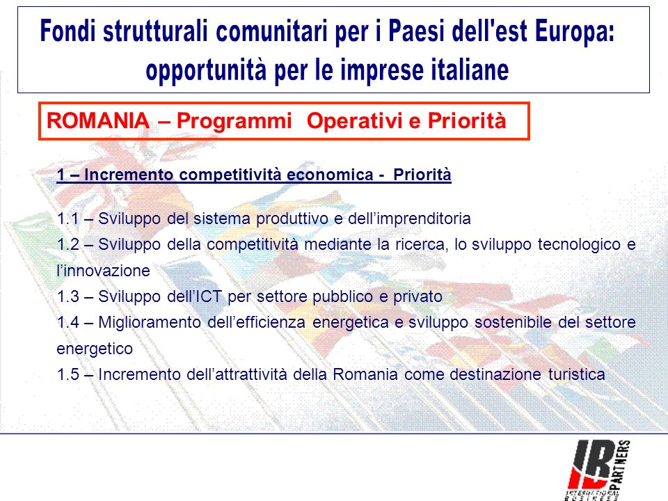 ROMANIA – Programmi Operativi e Priorità 1 – Incremento competitività economica - Priorità 1.1 – Sviluppo del sistema produttivo e dellimprenditoria 1.2 – Sviluppo della competitività mediante la ricerca, lo sviluppo tecnologico e linnovazione 1.3 – Sviluppo dellICT per settore pubblico e privato 1.4 – Miglioramento dellefficienza energetica e sviluppo sostenibile del settore energetico 1.5 – Incremento dellattrattività della Romania come destinazione turistica