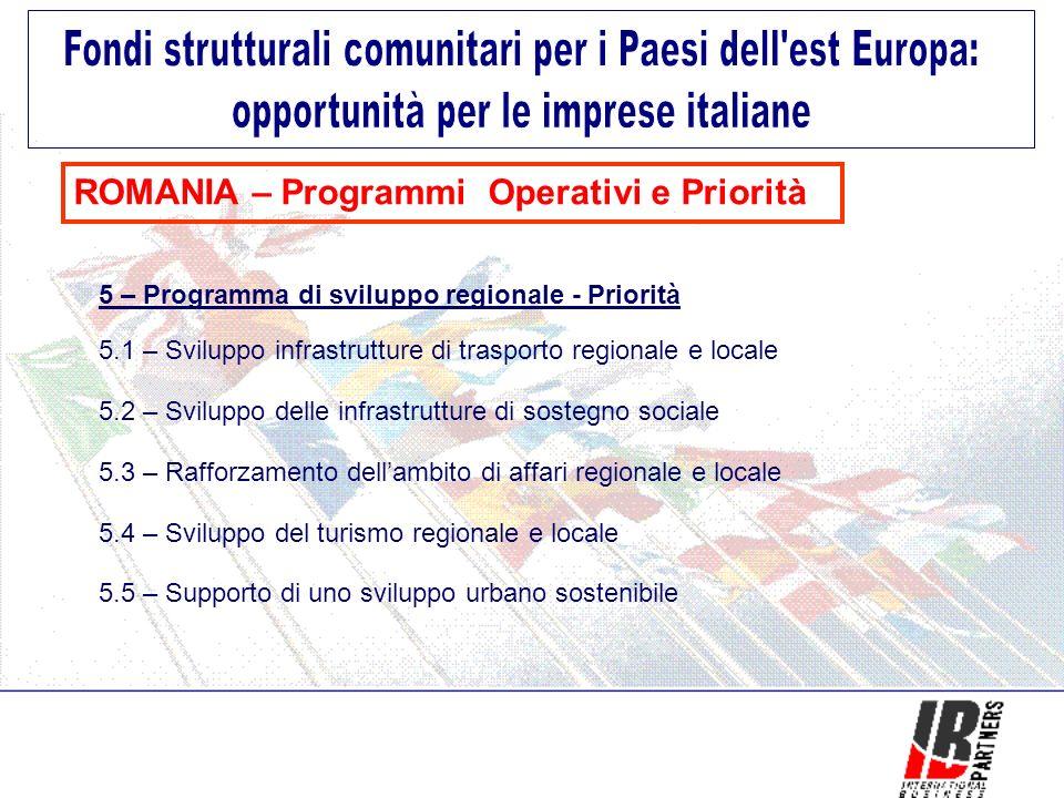 ROMANIA – Programmi Operativi e Priorità 5 – Programma di sviluppo regionale - Priorità 5.1 – Sviluppo infrastrutture di trasporto regionale e locale 5.2 – Sviluppo delle infrastrutture di sostegno sociale 5.3 – Rafforzamento dellambito di affari regionale e locale 5.4 – Sviluppo del turismo regionale e locale 5.5 – Supporto di uno sviluppo urbano sostenibile