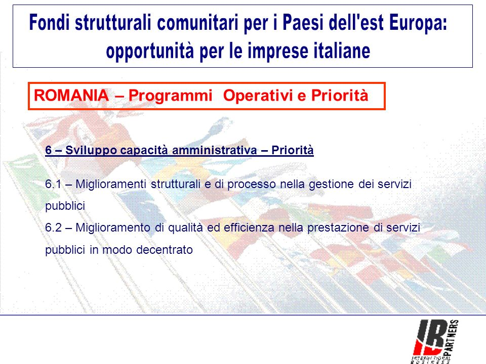 ROMANIA – Programmi Operativi e Priorità 6 – Sviluppo capacità amministrativa – Priorità 6.1 – Miglioramenti strutturali e di processo nella gestione dei servizi pubblici 6.2 – Miglioramento di qualità ed efficienza nella prestazione di servizi pubblici in modo decentrato