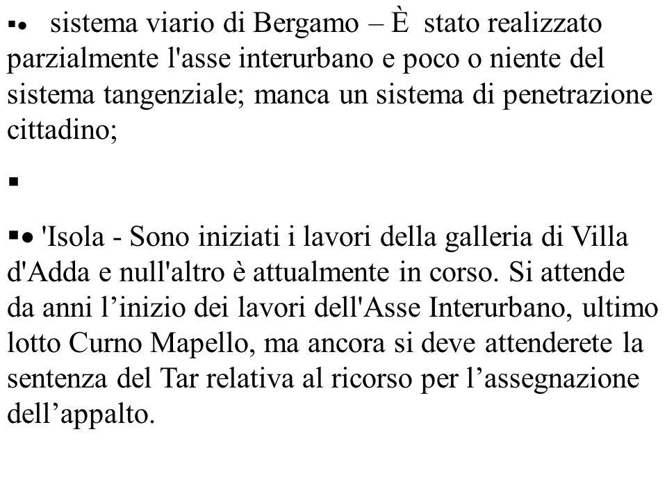 sistema viario di Bergamo – È stato realizzato parzialmente l asse interurbano e poco o niente del sistema tangenziale; manca un sistema di penetrazione cittadino; Isola - Sono iniziati i lavori della galleria di Villa d Adda e null altro è attualmente in corso.