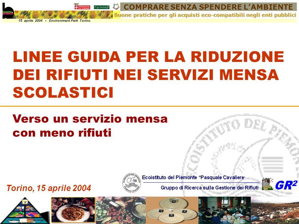 COMPRARE SENZA SPENDERE LAMBIENTE 15 aprile 2004 - Environment Park Torino Buone pratiche per gli acquisti eco-compatibili negli enti pubblici Torino, 15 aprile 2004 LINEE GUIDA PER LA RIDUZIONE DEI RIFIUTI NEI SERVIZI MENSA SCOLASTICI Verso un servizio mensa con meno rifiuti LINEE GUIDA PER LA RIDUZIONE DEI RIFIUTI NEI SERVIZI MENSA SCOLASTICI Verso un servizio mensa con meno rifiuti