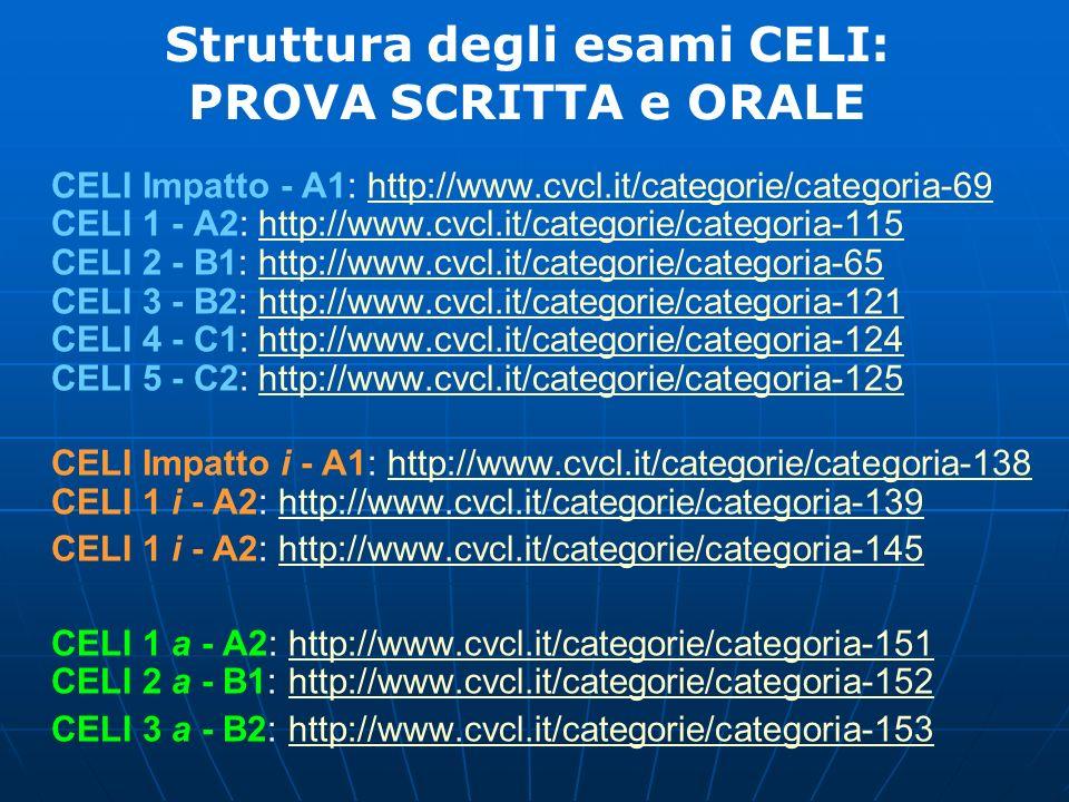Struttura degli esami CELI: PROVA SCRITTA e ORALE CELI Impatto - A1: http://www.cvcl.it/categorie/categoria-69 CELI 1 - A2: http://www.cvcl.it/categor