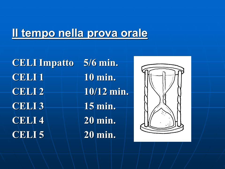 Il tempo nella prova orale CELI Impatto 5/6 min. CELI 1 10 min. CELI 2 10/12 min. CELI 3 15 min. CELI 4 20 min. CELI 5 20 min.