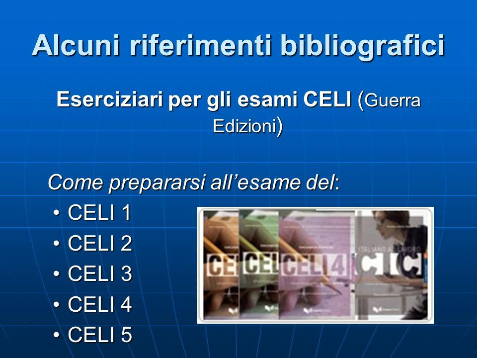 Alcuni riferimenti bibliografici Eserciziari per gli esami CELI ( Guerra Edizioni ) Come prepararsi allesame del: CELI 1CELI 1 CELI 2CELI 2 CELI 3CELI