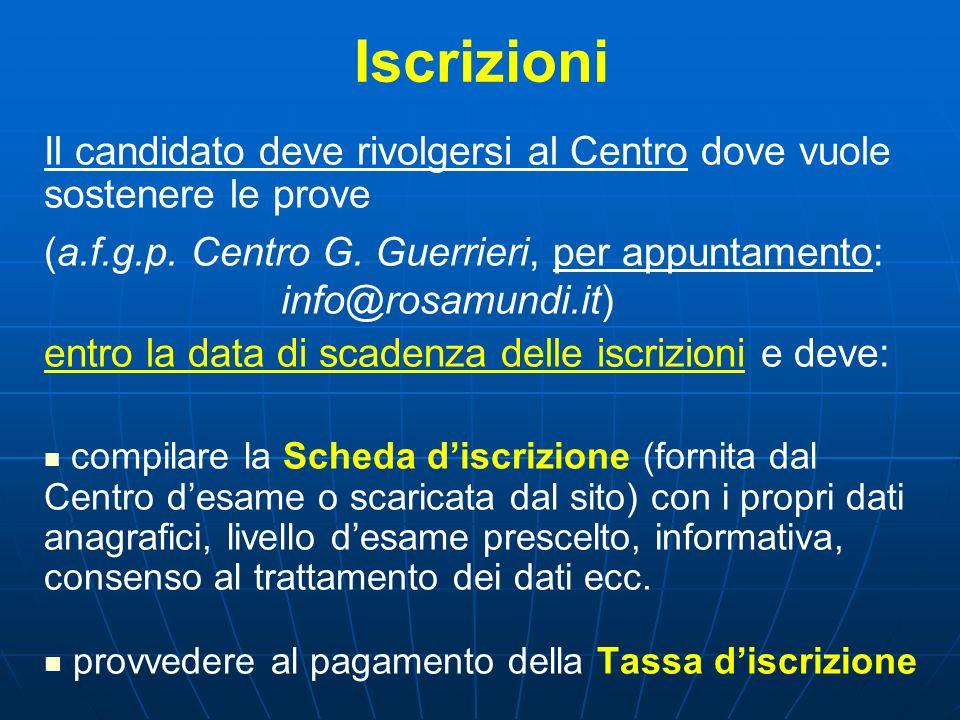 Iscrizioni Il candidato deve rivolgersi al Centro dove vuole sostenere le prove (a.f.g.p. Centro G. Guerrieri, per appuntamento: info@rosamundi.it) en
