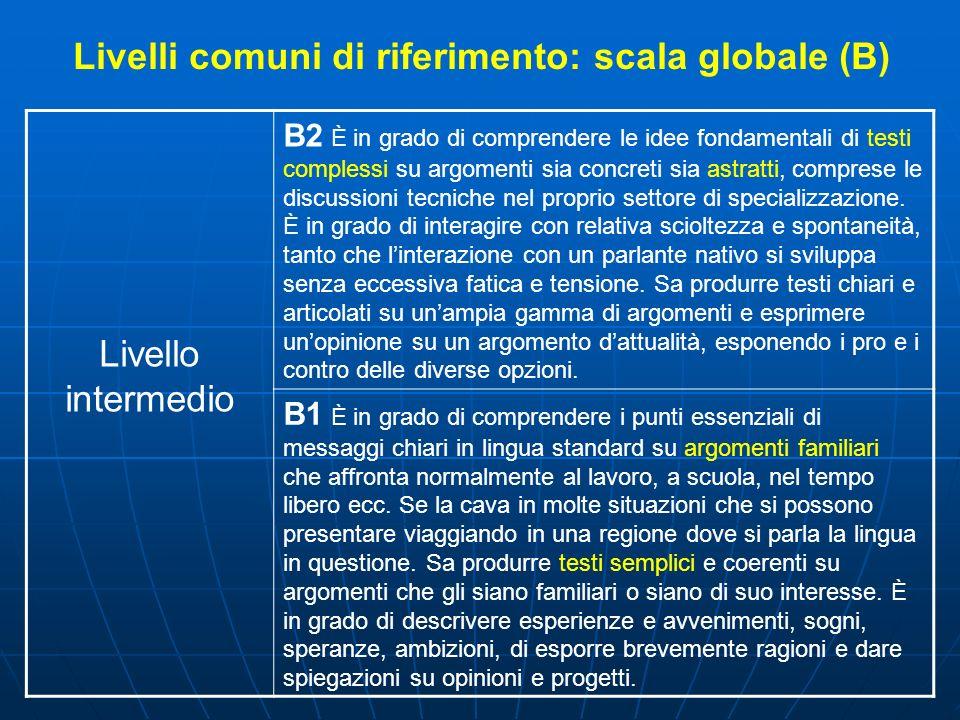 Livelli comuni di riferimento: scala globale (B) Livello intermedio B2 È in grado di comprendere le idee fondamentali di testi complessi su argomenti