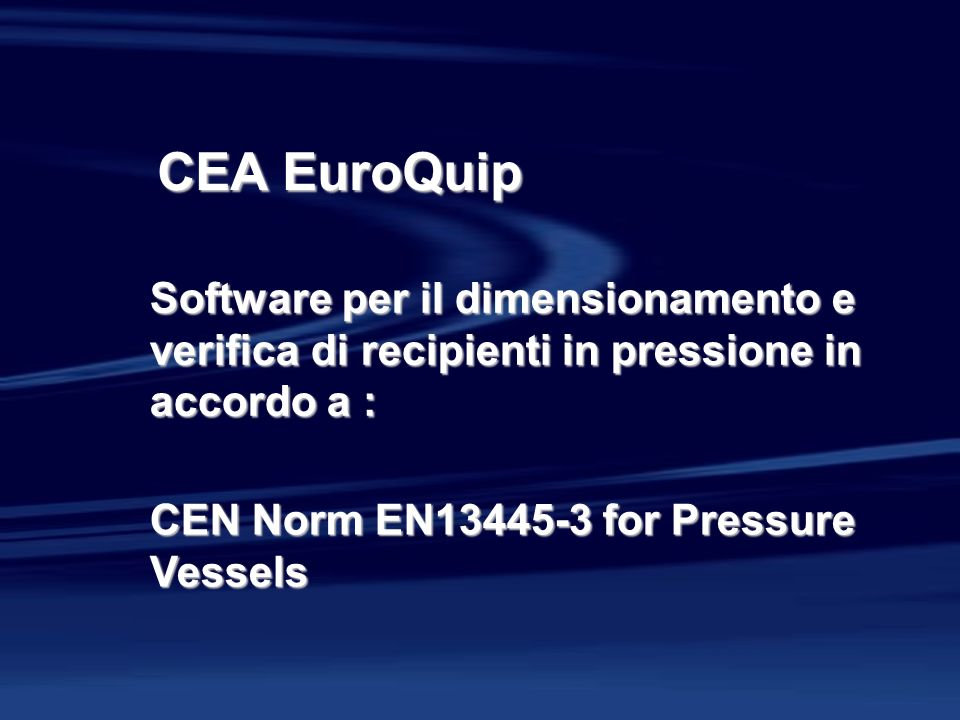 CEA EuroQuip Software per il dimensionamento e verifica di recipienti in pressione in accordo a : CEN Norm EN13445-3 for Pressure Vessels