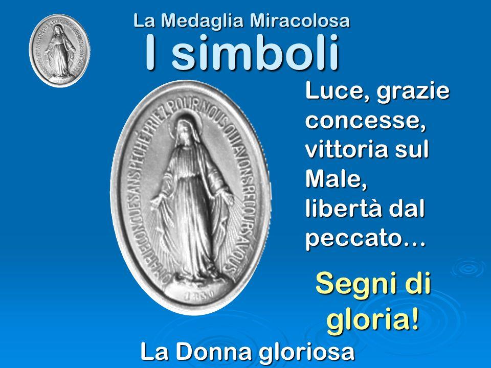 La Medaglia Miracolosa La Donna gloriosa I simboli Luce, grazie concesse, vittoria sul Male, libertà dal peccato… Segni di gloria!
