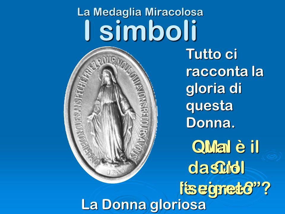 La Medaglia Miracolosa La Donna gloriosa I simboli Tutto ci racconta la gloria di questa Donna. Ma da CHI le viene? Qual è il suo segreto?