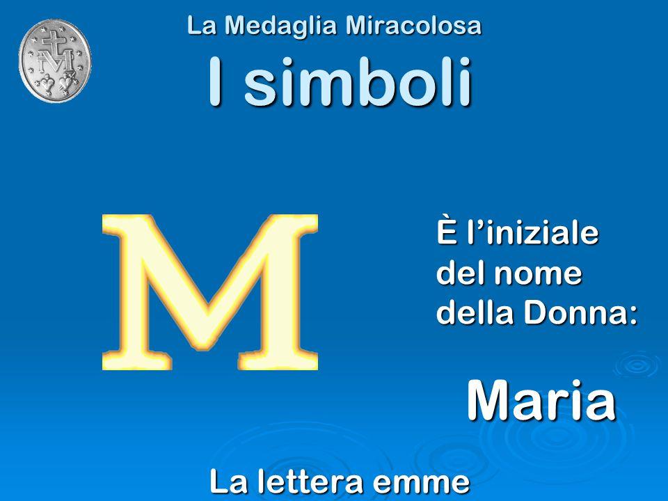 La Medaglia Miracolosa La lettera emme I simboli È liniziale del nome della Donna: Maria