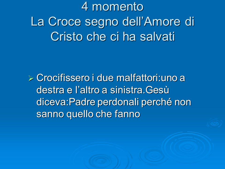 4 momento La Croce segno dellAmore di Cristo che ci ha salvati Crocifissero i due malfattori:uno a destra e laltro a sinistra.Gesù diceva:Padre perdon