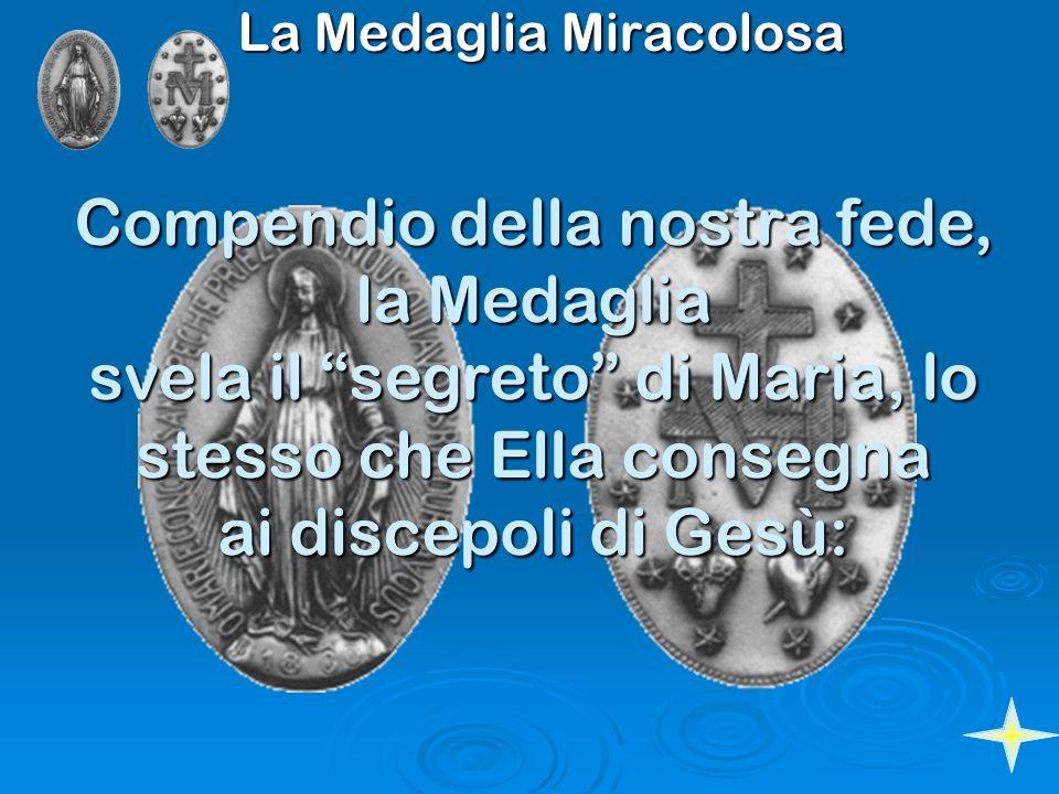 La Medaglia Miracolosa Compendio della nostra fede, la Medaglia svela il segreto di Maria, lo stesso che Ella consegna ai discepoli di Gesù: