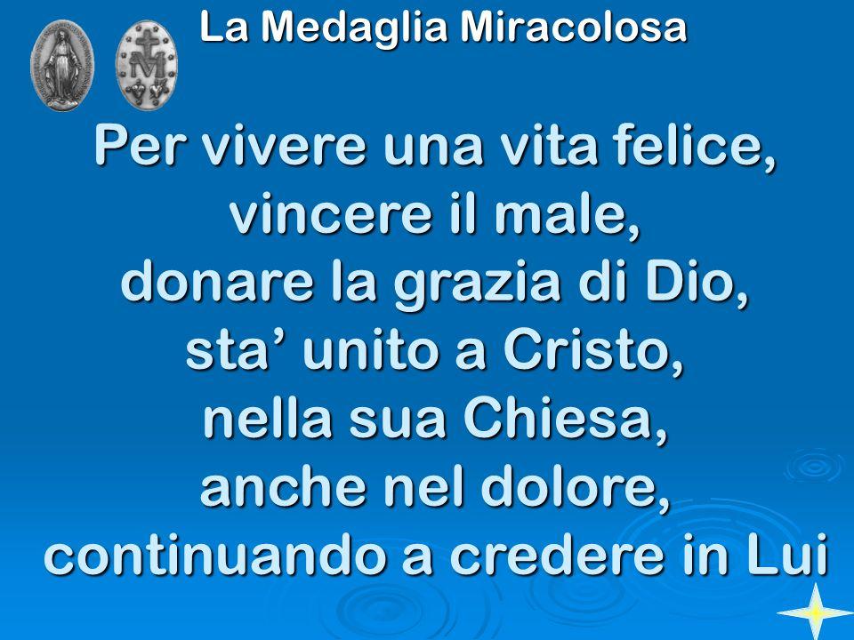 La Medaglia Miracolosa Per vivere una vita felice, vincere il male, donare la grazia di Dio, sta unito a Cristo, nella sua Chiesa, anche nel dolore, c