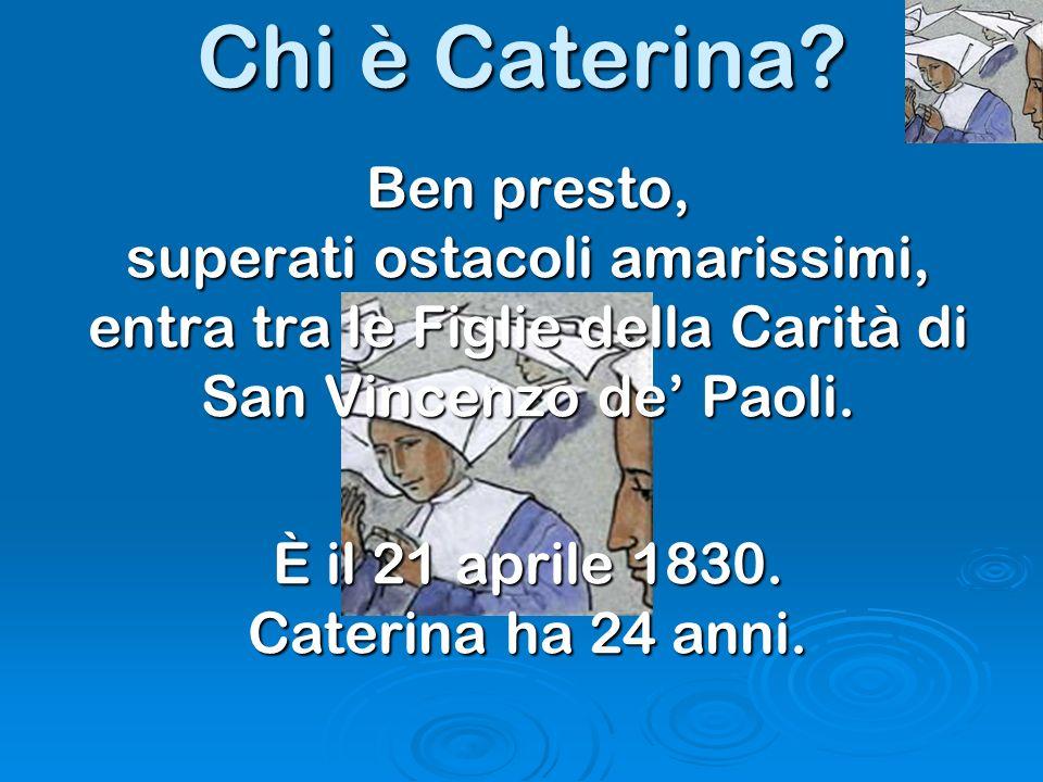 Chi è Caterina? Ben presto, superati ostacoli amarissimi, entra tra le Figlie della Carità di San Vincenzo de Paoli. È il 21 aprile 1830. Caterina ha