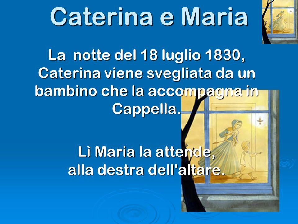 La notte del 18 luglio 1830, Caterina viene svegliata da un bambino che la accompagna in Cappella. Lì Maria la attende, alla destra dell'altare. Cater
