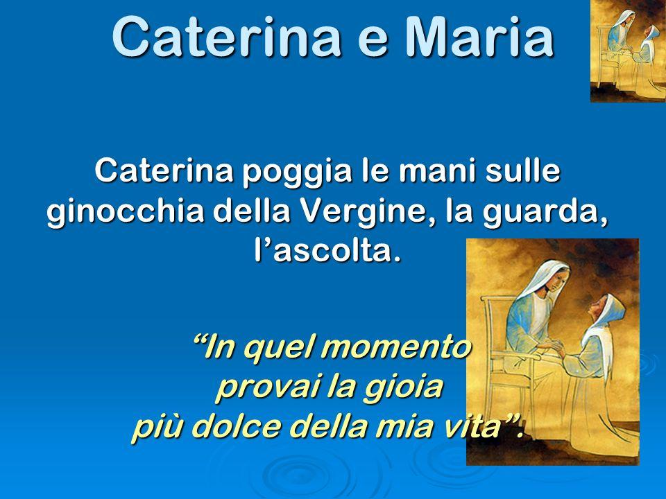 Caterina poggia le mani sulle ginocchia della Vergine, la guarda, lascolta. In quel momento provai la gioia più dolce della mia vita.