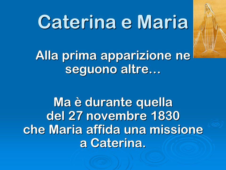 Caterina e Maria Alla prima apparizione ne seguono altre… Ma è durante quella del 27 novembre 1830 che Maria affida una missione a Caterina.