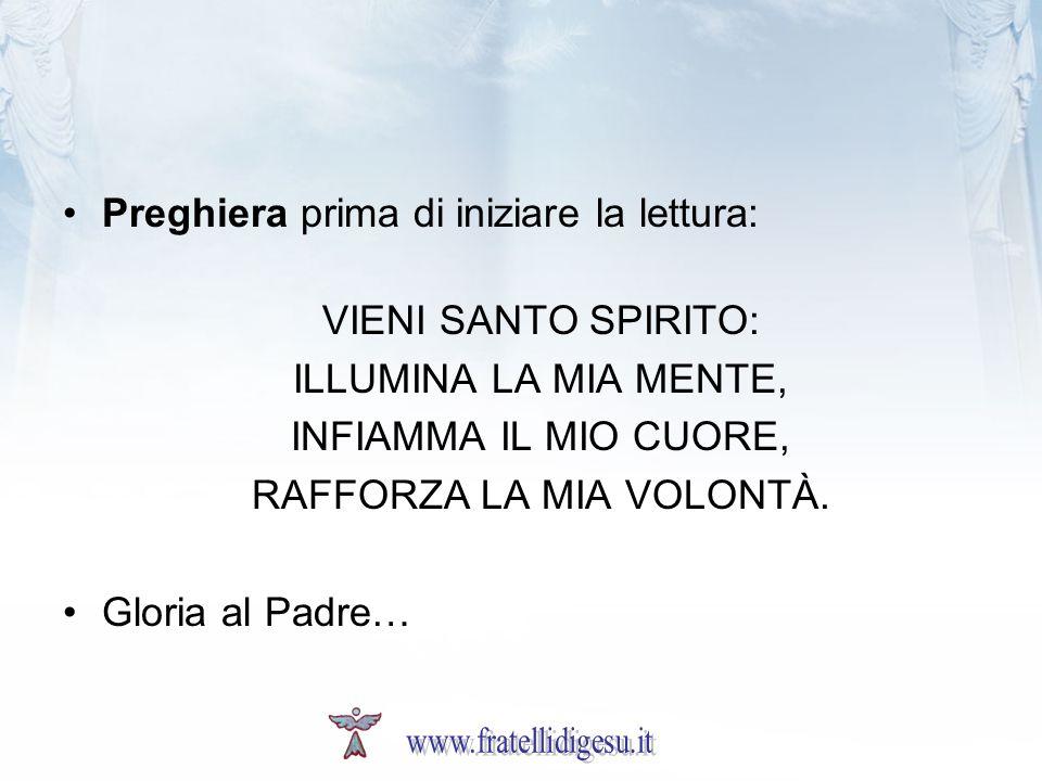 Preghiera prima di iniziare la lettura: VIENI SANTO SPIRITO: ILLUMINA LA MIA MENTE, INFIAMMA IL MIO CUORE, RAFFORZA LA MIA VOLONTÀ. Gloria al Padre…