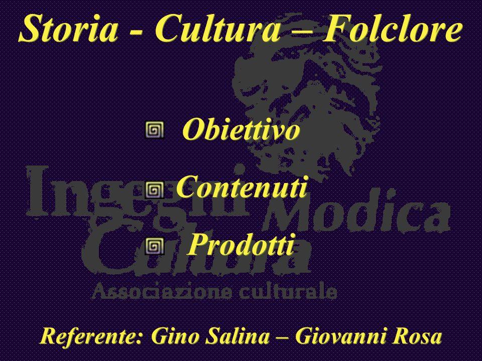 Storia - Cultura – Folclore Obiettivo Contenuti Prodotti Referente: Gino Salina – Giovanni Rosa Storia - Cultura – Folclore Obiettivo Contenuti Prodot