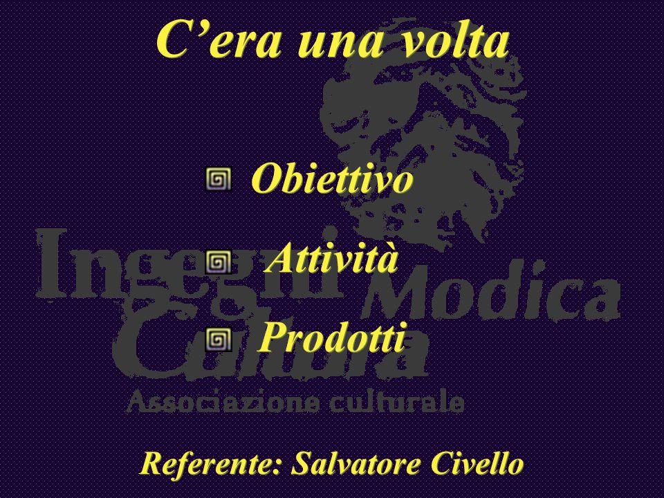 Cera una volta Obiettivo Attività Prodotti Referente: Salvatore Civello Cera una volta Obiettivo Attività Prodotti Referente: Salvatore Civello