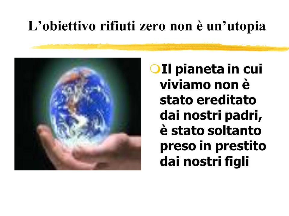 Lobiettivo rifiuti zero non è unutopia m Il pianeta in cui viviamo non è stato ereditato dai nostri padri, è stato soltanto preso in prestito dai nost