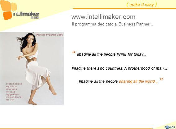 ( make it easy ) www.intellimaker.com Il programma dedicato ai Business Partner… Imagine there's no countries, A brotherhood of man… Imagine all the p
