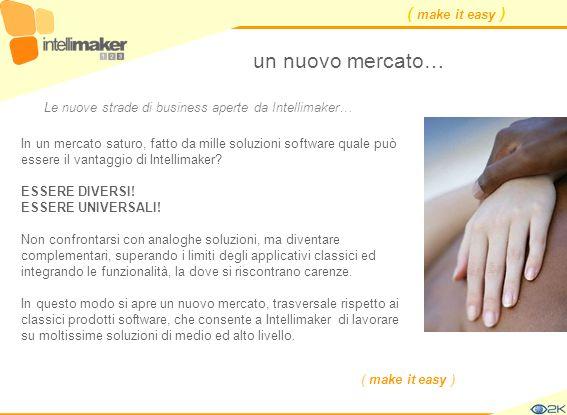 ( make it easy ) un nuovo mercato… In un mercato saturo, fatto da mille soluzioni software quale può essere il vantaggio di Intellimaker? ESSERE DIVER