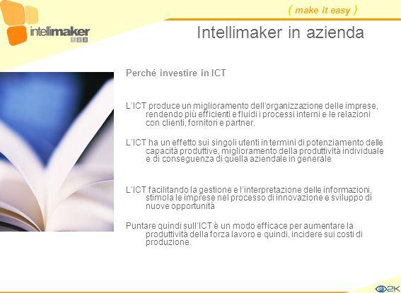 ( make it easy ) Perché investire in ICT LICT produce un miglioramento dellorganizzazione delle imprese, rendendo più efficienti e fluidi i processi i