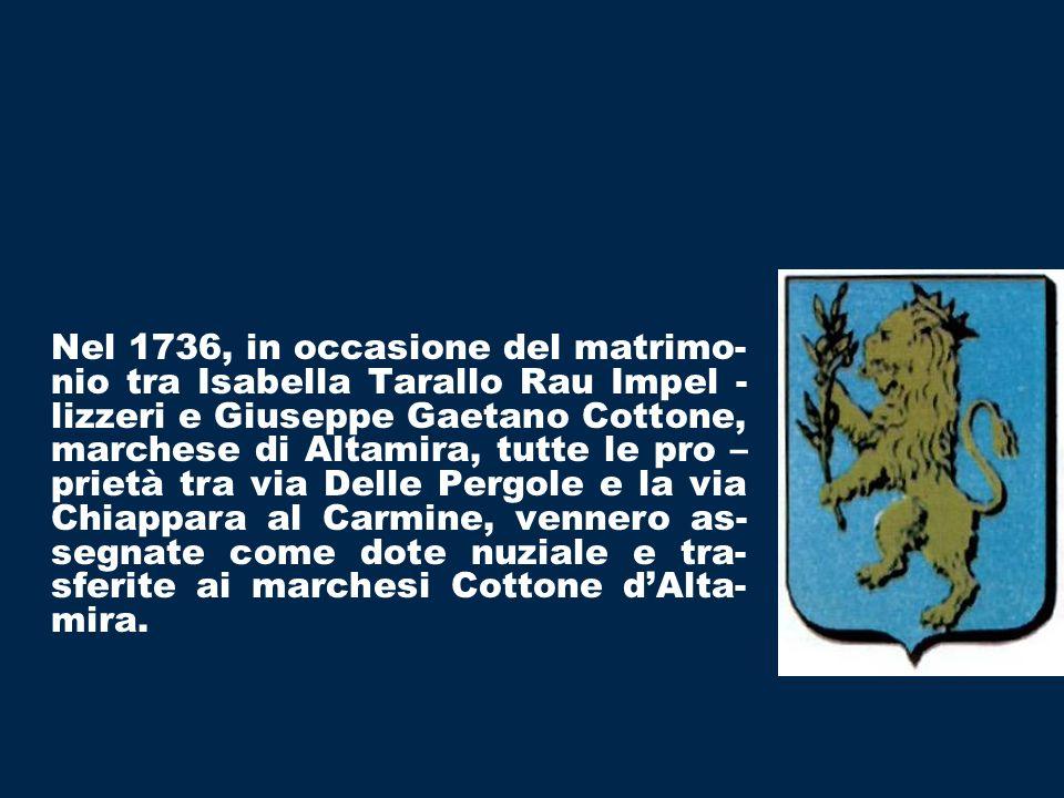 Nel 1736, in occasione del matrimo- nio tra Isabella Tarallo Rau Impel - lizzeri e Giuseppe Gaetano Cottone, marchese di Altamira, tutte le pro – prietà tra via Delle Pergole e la via Chiappara al Carmine, vennero as- segnate come dote nuziale e tra- sferite ai marchesi Cottone dAlta- mira.