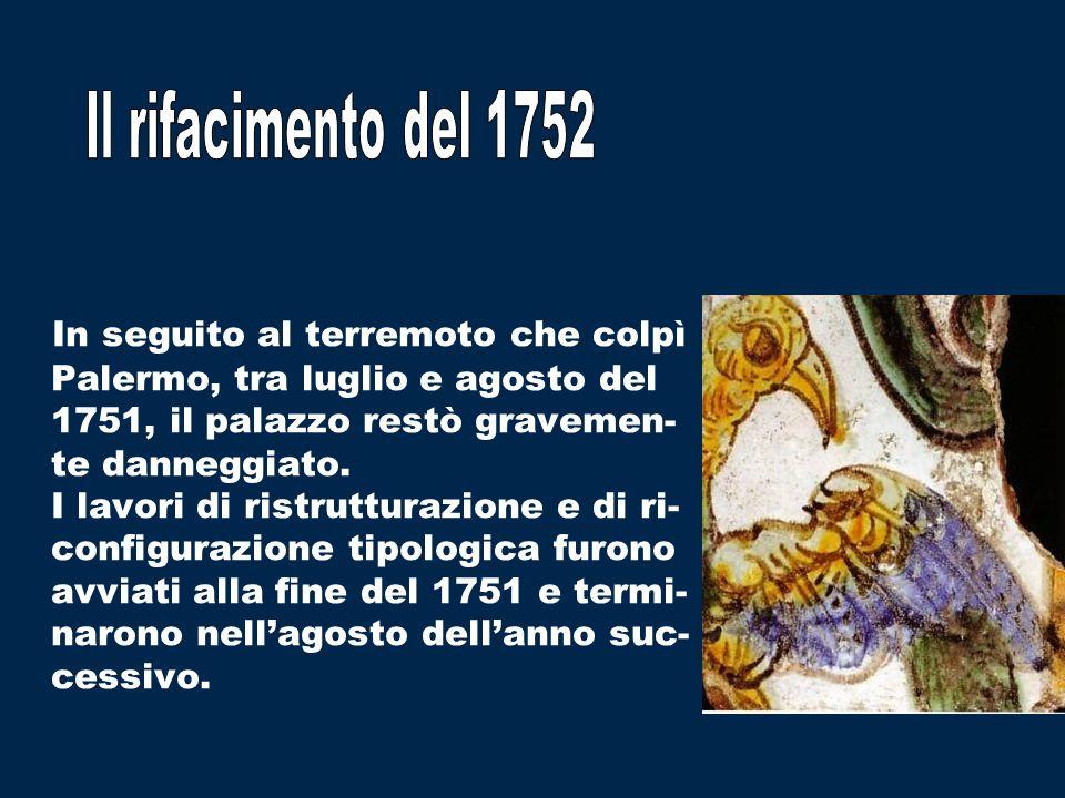 In seguito al terremoto che colpì Palermo, tra luglio e agosto del 1751, il palazzo restò gravemen- te danneggiato. I lavori di ristrutturazione e di