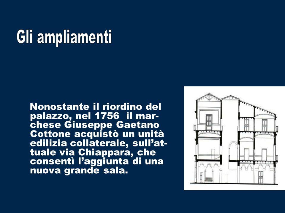 Nonostante il riordino del palazzo, nel 1756 il mar- chese Giuseppe Gaetano Cottone acquistò un unità edilizia collaterale, sullat- tuale via Chiappara, che consentì laggiunta di una nuova grande sala.