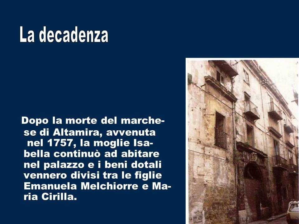 Dopo la morte del marche- se di Altamira, avvenuta nel 1757, la moglie Isa- bella continuò ad abitare nel palazzo e i beni dotali vennero divisi tra le figlie Emanuela Melchiorre e Ma- ria Cirilla.