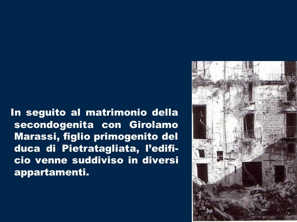 In seguito al matrimonio della secondogenita con Girolamo Marassi, figlio primogenito del duca di Pietratagliata, ledifi- cio venne suddiviso in diversi appartamenti.