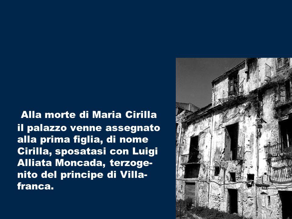 Alla morte di Maria Cirilla il palazzo venne assegnato alla prima figlia, di nome Cirilla, sposatasi con Luigi Alliata Moncada, terzoge- nito del principe di Villa- franca.