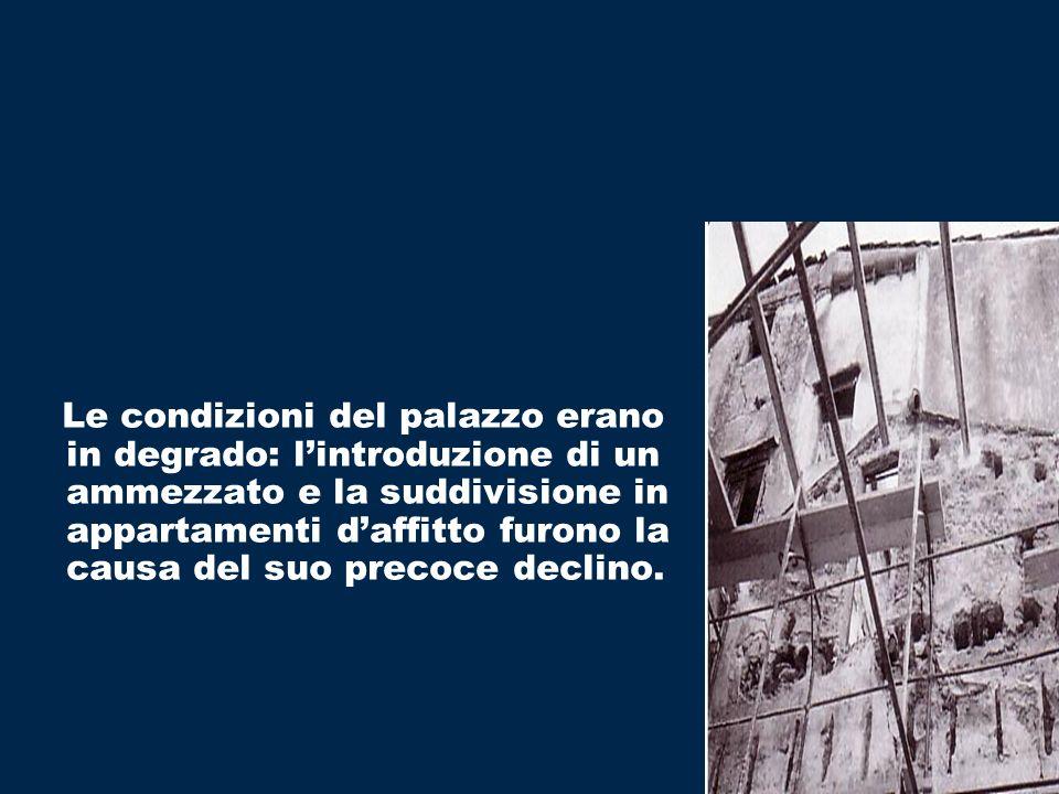 Le condizioni del palazzo erano in degrado: lintroduzione di un ammezzato e la suddivisione in appartamenti daffitto furono la causa del suo precoce d