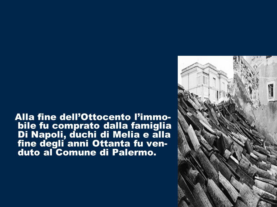 Alla fine dellOttocento limmo- bile fu comprato dalla famiglia Di Napoli, duchi di Melia e alla fine degli anni Ottanta fu ven- duto al Comune di Palermo.