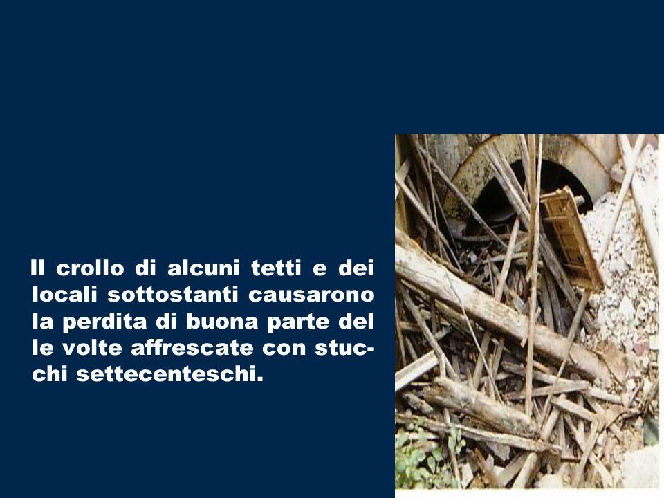 Il crollo di alcuni tetti e dei locali sottostanti causarono la perdita di buona parte del le volte affrescate con stuc- chi settecenteschi.