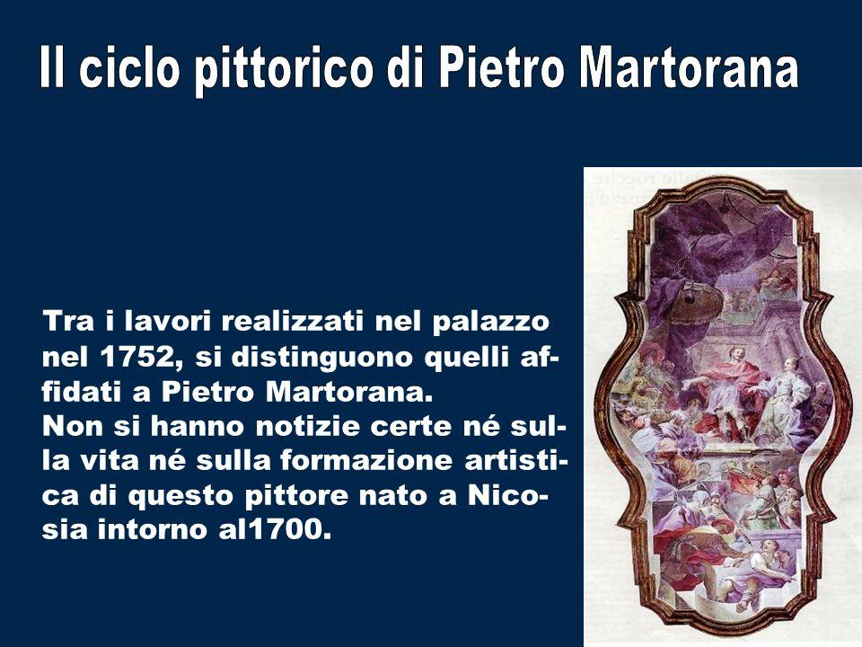 Tra i lavori realizzati nel palazzo nel 1752, si distinguono quelli af- fidati a Pietro Martorana. Non si hanno notizie certe né sul- la vita né sulla